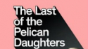Last Of The Pelican Daughters (The Wardrobe Ensemble / Complicité / Royal & Derngate Northampton)